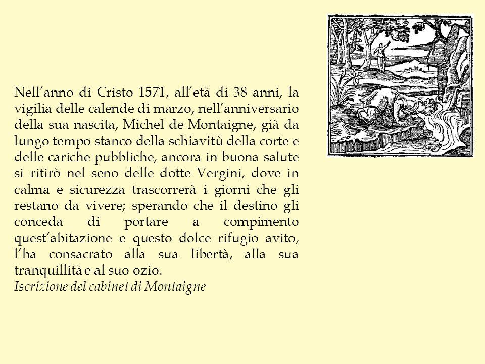 Nell'anno di Cristo 1571, all'età di 38 anni, la vigilia delle calende di marzo, nell'anniversario della sua nascita, Michel de Montaigne, già da lungo tempo stanco della schiavitù della corte e delle cariche pubbliche, ancora in buona salute si ritirò nel seno delle dotte Vergini, dove in calma e sicurezza trascorrerà i giorni che gli restano da vivere; sperando che il destino gli conceda di portare a compimento quest'abitazione e questo dolce rifugio avito, l'ha consacrato alla sua libertà, alla sua tranquillità e al suo ozio.
