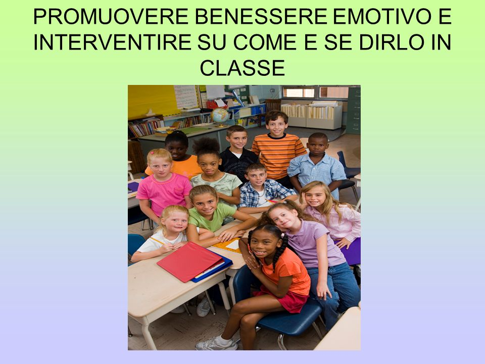 PROMUOVERE BENESSERE EMOTIVO E INTERVENTIRE SU COME E SE DIRLO IN CLASSE