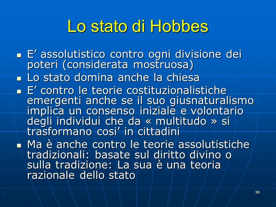 Lo stato di Hobbes E' assolutistico contro ogni divisione dei poteri (considerata mostruosa) Lo stato domina anche la chiesa.