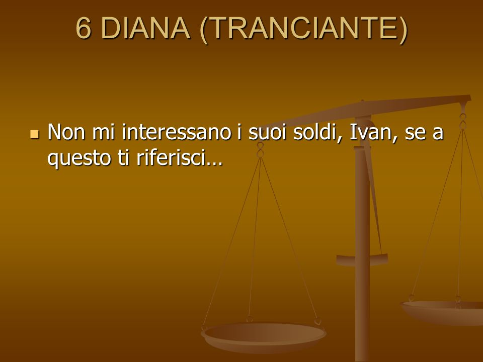 6 DIANA (TRANCIANTE) Non mi interessano i suoi soldi, Ivan, se a questo ti riferisci…