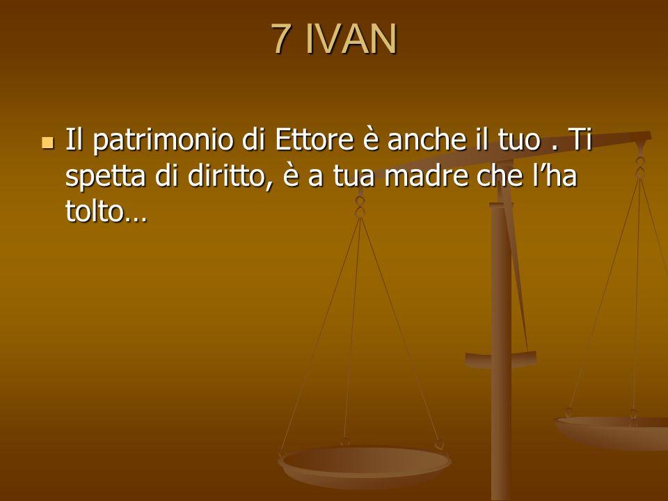 7 IVAN Il patrimonio di Ettore è anche il tuo . Ti spetta di diritto, è a tua madre che l'ha tolto…