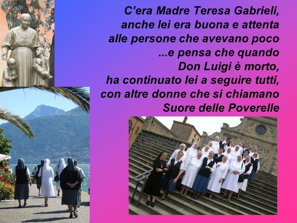 C'era Madre Teresa Gabrieli, anche lei era buona e attenta alle persone che avevano poco ...e pensa che quando Don Luigi è morto, ha continuato lei a seguire tutti, con altre donne che si chiamano Suore delle Poverelle