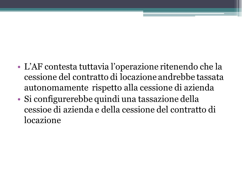 L'AF contesta tuttavia l'operazione ritenendo che la cessione del contratto di locazione andrebbe tassata autonomamente rispetto alla cessione di azienda
