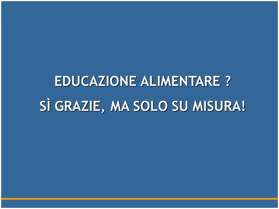 EDUCAZIONE ALIMENTARE SÌ GRAZIE, MA SOLO SU MISURA!