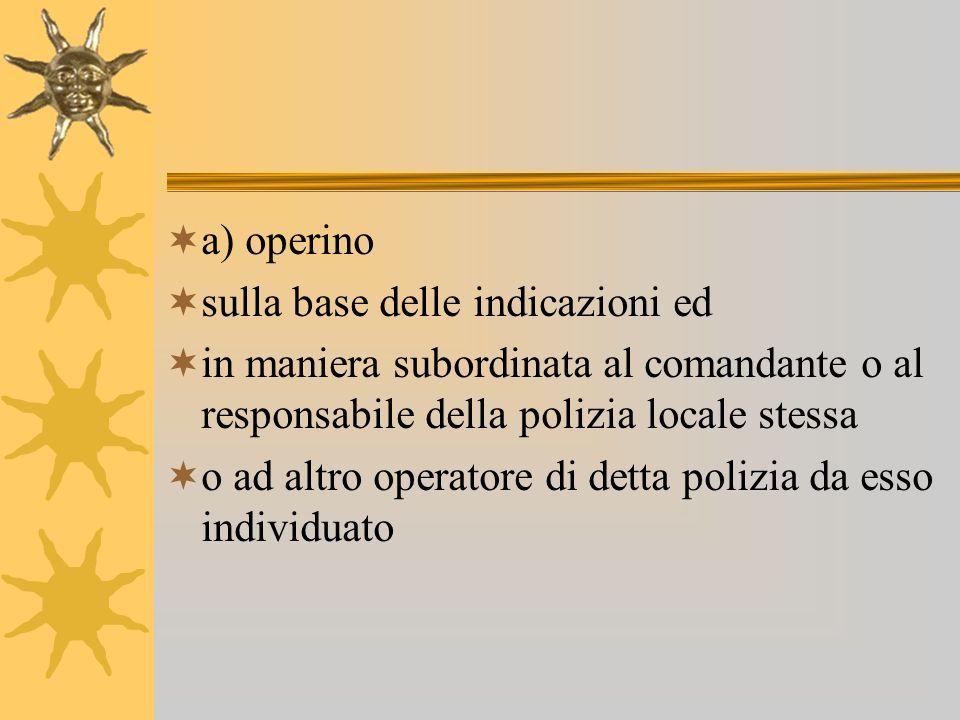 a) operino sulla base delle indicazioni ed. in maniera subordinata al comandante o al responsabile della polizia locale stessa.
