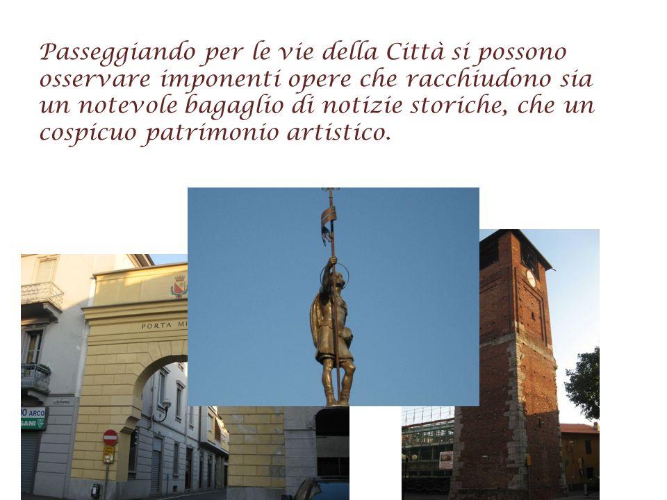 Passeggiando per le vie della Città si possono osservare imponenti opere che racchiudono sia un notevole bagaglio di notizie storiche, che un cospicuo patrimonio artistico.