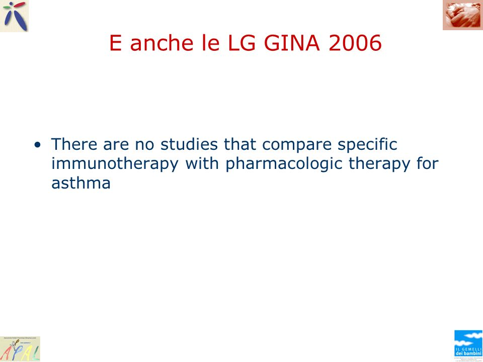 E anche le LG GINA 2006 There are no studies that compare specific immunotherapy with pharmacologic therapy for asthma.