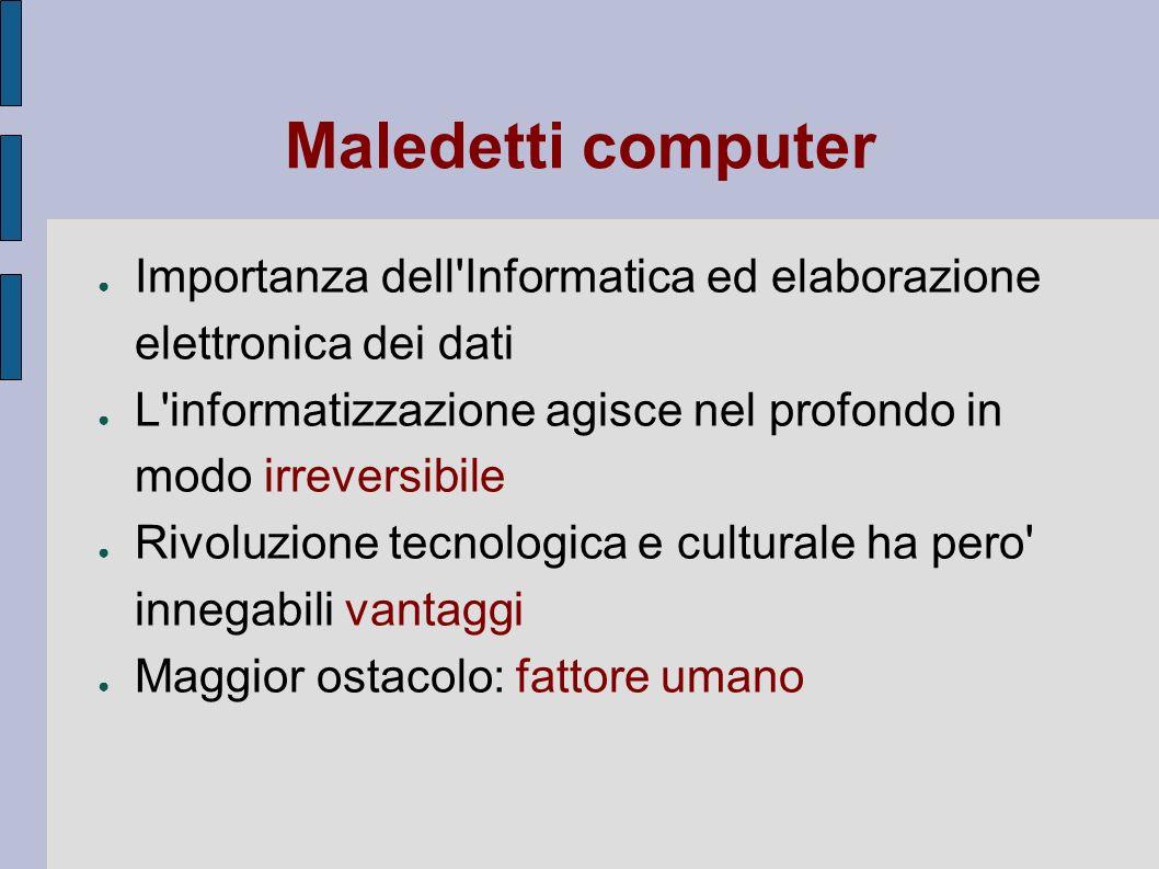 Maledetti computer Importanza dell Informatica ed elaborazione elettronica dei dati. L informatizzazione agisce nel profondo in modo irreversibile.