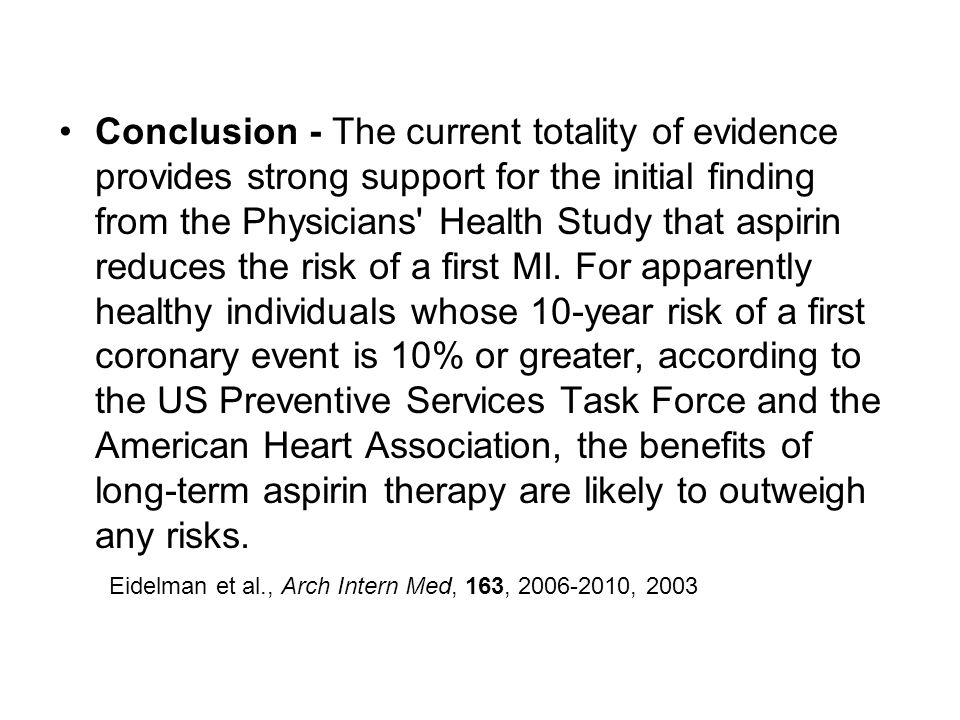 Conclusion - The current totality of evidence provides strong support for the initial finding from the Physicians Health Study that aspirin reduces the risk of a first MI. For apparently healthy individuals whose 10-year risk of a first coronary event is 10% or greater, according to the US Preventive Services Task Force and the American Heart Association, the benefits of long-term aspirin therapy are likely to outweigh any risks.
