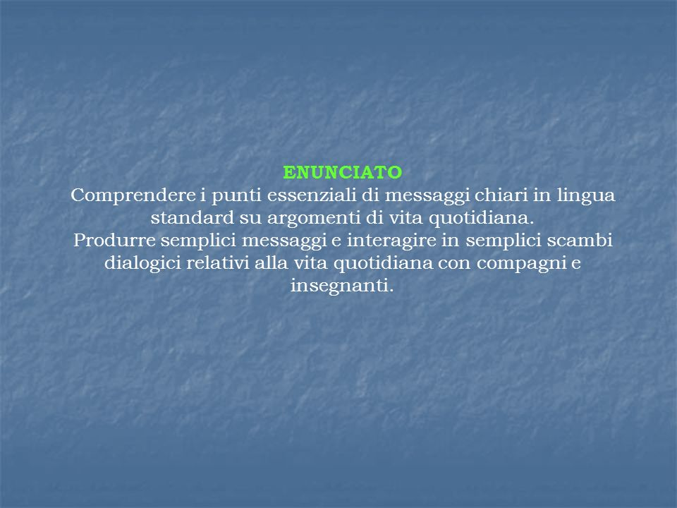 ENUNCIATO Comprendere i punti essenziali di messaggi chiari in lingua standard su argomenti di vita quotidiana.