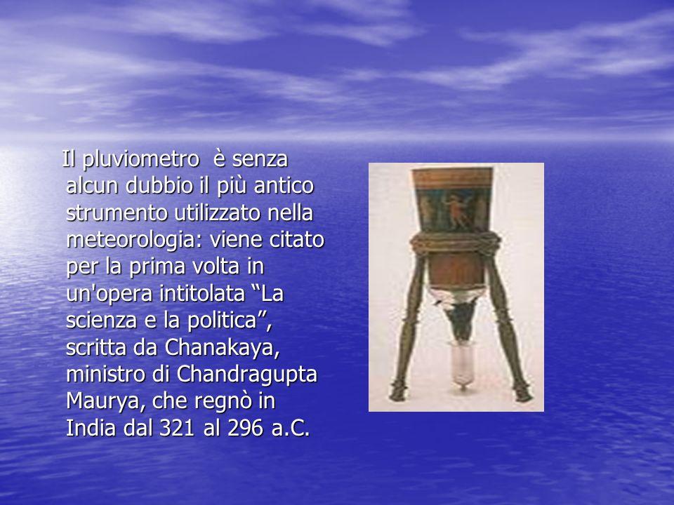 Il pluviometro è senza alcun dubbio il più antico strumento utilizzato nella meteorologia: viene citato per la prima volta in un opera intitolata La scienza e la politica , scritta da Chanakaya, ministro di Chandragupta Maurya, che regnò in India dal 321 al 296 a.C.