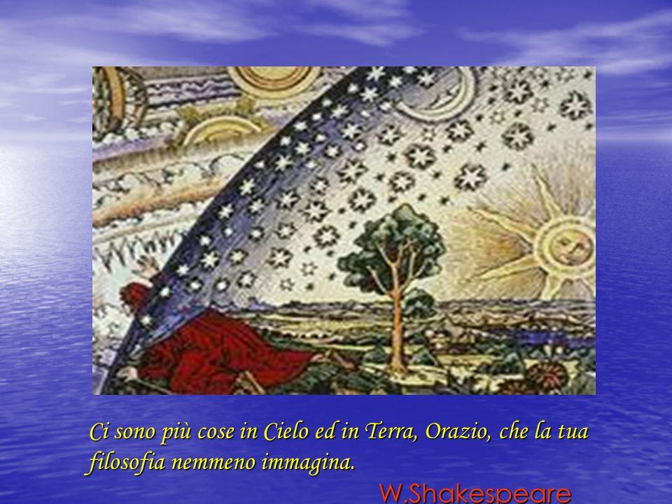 Ci sono più cose in Cielo ed in Terra, Orazio, che la tua filosofia nemmeno immagina. W.Shakespeare