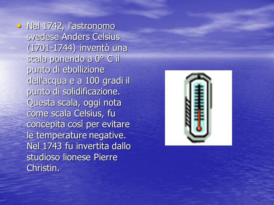 Nel 1742, l astronomo svedese Anders Celsius (1701-1744) inventò una scala ponendo a 0° C il punto di ebollizione dell acqua e a 100 gradi il punto di solidificazione.