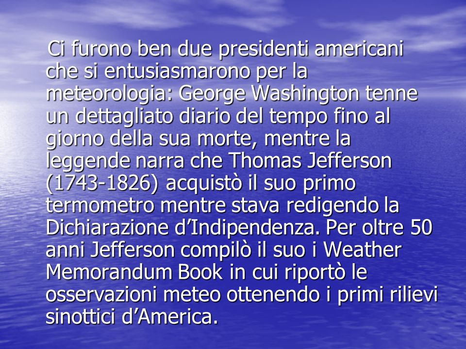 Ci furono ben due presidenti americani che si entusiasmarono per la meteorologia: George Washington tenne un dettagliato diario del tempo fino al giorno della sua morte, mentre la leggende narra che Thomas Jefferson (1743-1826) acquistò il suo primo termometro mentre stava redigendo la Dichiarazione d'Indipendenza.