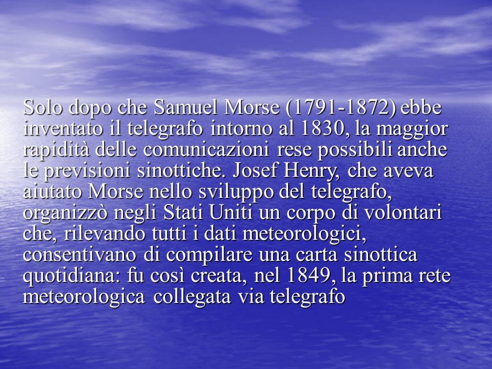 Solo dopo che Samuel Morse (1791-1872) ebbe inventato il telegrafo intorno al 1830, la maggior rapidità delle comunicazioni rese possibili anche le previsioni sinottiche.