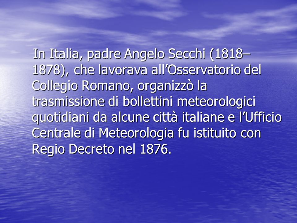 In Italia, padre Angelo Secchi (1818–1878), che lavorava all'Osservatorio del Collegio Romano, organizzò la trasmissione di bollettini meteorologici quotidiani da alcune città italiane e l'Ufficio Centrale di Meteorologia fu istituito con Regio Decreto nel 1876.