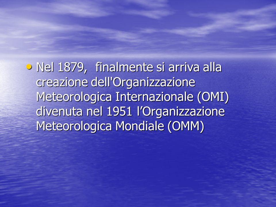 Nel 1879, finalmente si arriva alla creazione dell Organizzazione Meteorologica Internazionale (OMI) divenuta nel 1951 l'Organizzazione Meteorologica Mondiale (OMM)