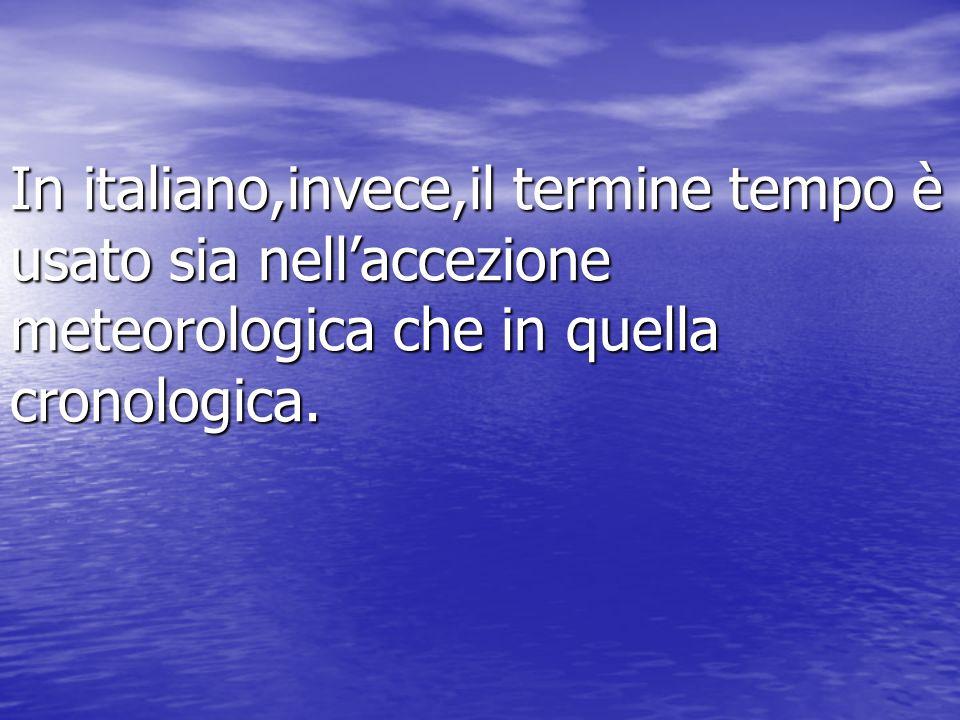 In italiano,invece,il termine tempo è usato sia nell'accezione meteorologica che in quella cronologica.