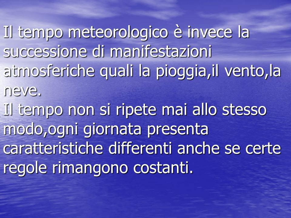 Il tempo meteorologico è invece la successione di manifestazioni atmosferiche quali la pioggia,il vento,la neve.