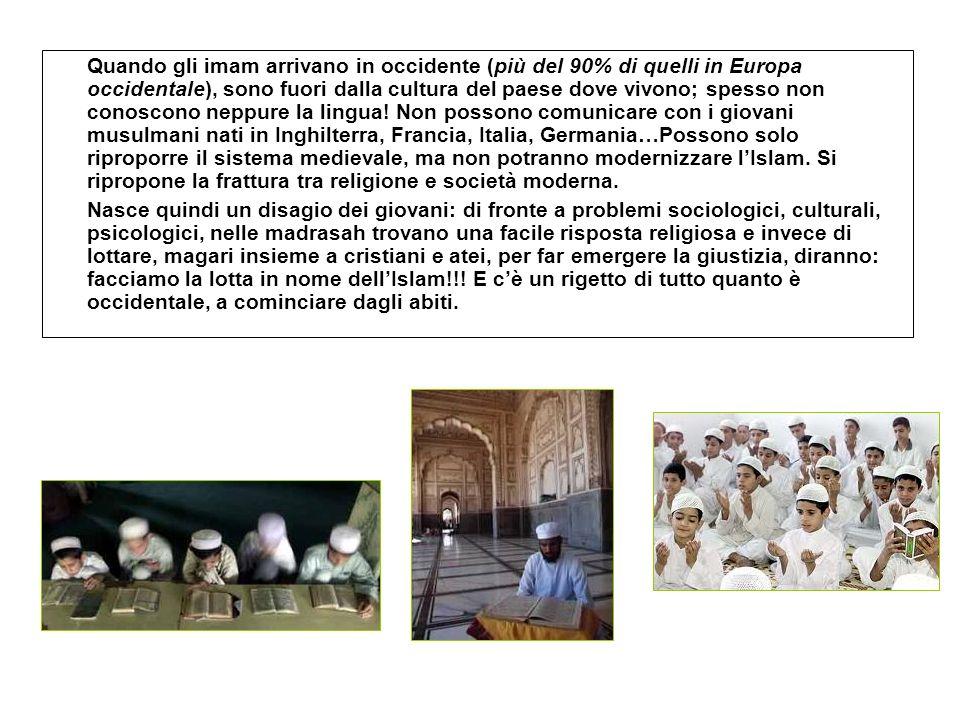 Quando gli imam arrivano in occidente (più del 90% di quelli in Europa occidentale), sono fuori dalla cultura del paese dove vivono; spesso non conoscono neppure la lingua! Non possono comunicare con i giovani musulmani nati in Inghilterra, Francia, Italia, Germania…Possono solo riproporre il sistema medievale, ma non potranno modernizzare l'Islam. Si ripropone la frattura tra religione e società moderna.