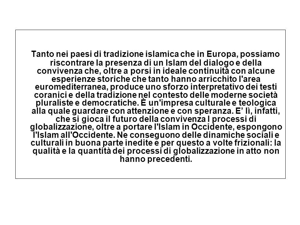 Tanto nei paesi di tradizione islamica che in Europa, possiamo riscontrare la presenza di un Islam del dialogo e della convivenza che, oltre a porsi in ideale continuità con alcune esperienze storiche che tanto hanno arricchito l area euromediterranea, produce uno sforzo interpretativo dei testi coranici e della tradizione nel contesto delle moderne società pluraliste e democratiche.
