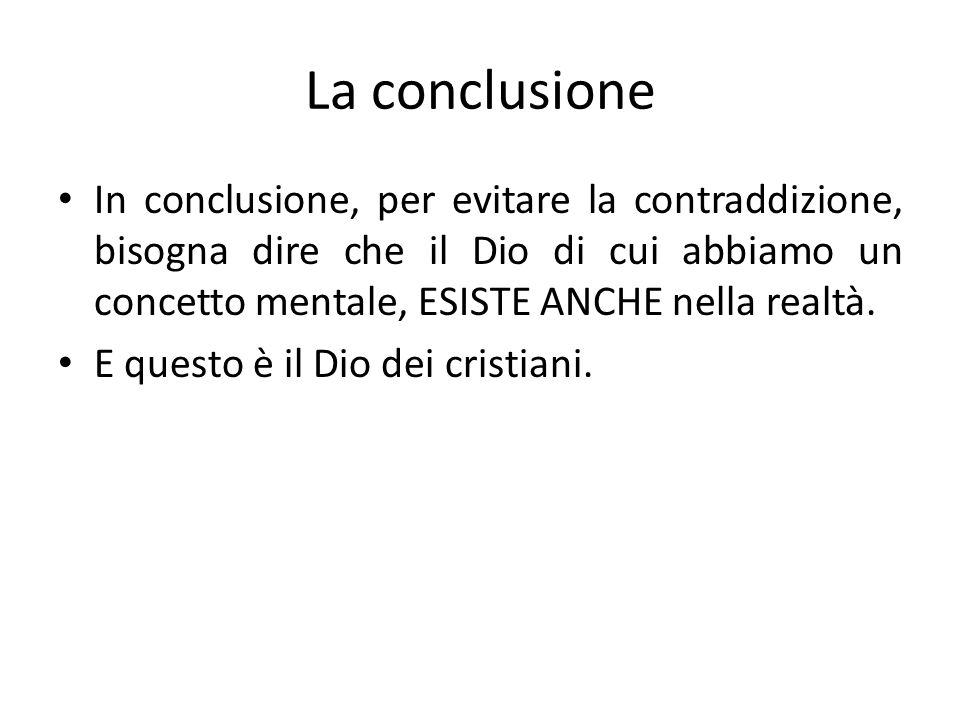 La conclusione In conclusione, per evitare la contraddizione, bisogna dire che il Dio di cui abbiamo un concetto mentale, ESISTE ANCHE nella realtà.