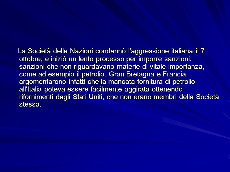 La Società delle Nazioni condannò l aggressione italiana il 7 ottobre, e iniziò un lento processo per imporre sanzioni: sanzioni che non riguardavano materie di vitale importanza, come ad esempio il petrolio.