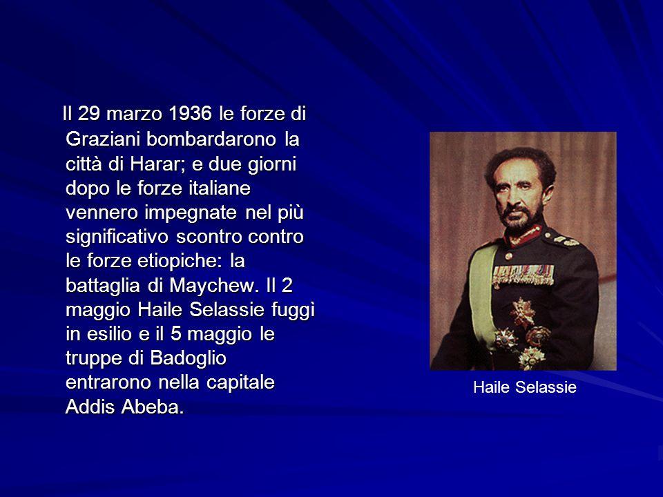 Il 29 marzo 1936 le forze di Graziani bombardarono la città di Harar; e due giorni dopo le forze italiane vennero impegnate nel più significativo scontro contro le forze etiopiche: la battaglia di Maychew. Il 2 maggio Haile Selassie fuggì in esilio e il 5 maggio le truppe di Badoglio entrarono nella capitale Addis Abeba.