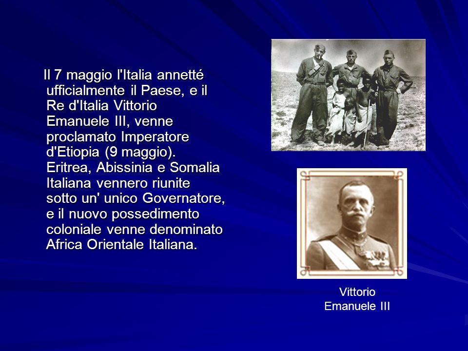 Il 7 maggio l Italia annetté ufficialmente il Paese, e il Re d Italia Vittorio Emanuele III, venne proclamato Imperatore d Etiopia (9 maggio). Eritrea, Abissinia e Somalia Italiana vennero riunite sotto un unico Governatore, e il nuovo possedimento coloniale venne denominato Africa Orientale Italiana.