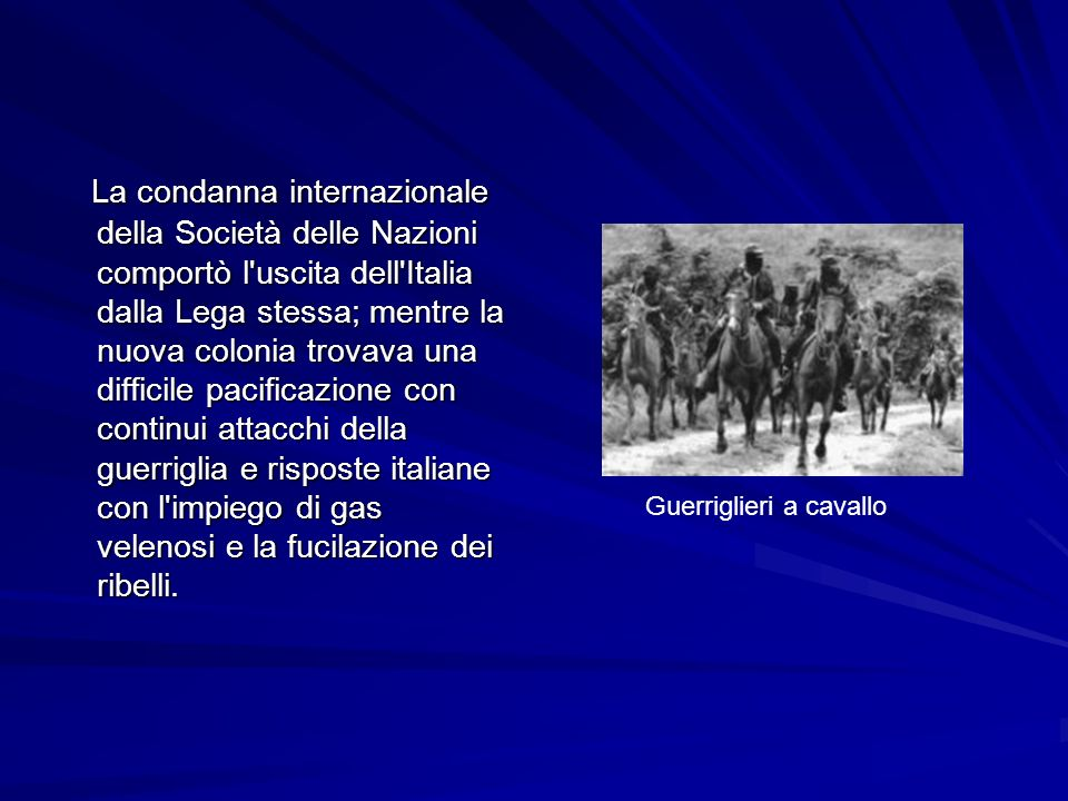 La condanna internazionale della Società delle Nazioni comportò l uscita dell Italia dalla Lega stessa; mentre la nuova colonia trovava una difficile pacificazione con continui attacchi della guerriglia e risposte italiane con l impiego di gas velenosi e la fucilazione dei ribelli.