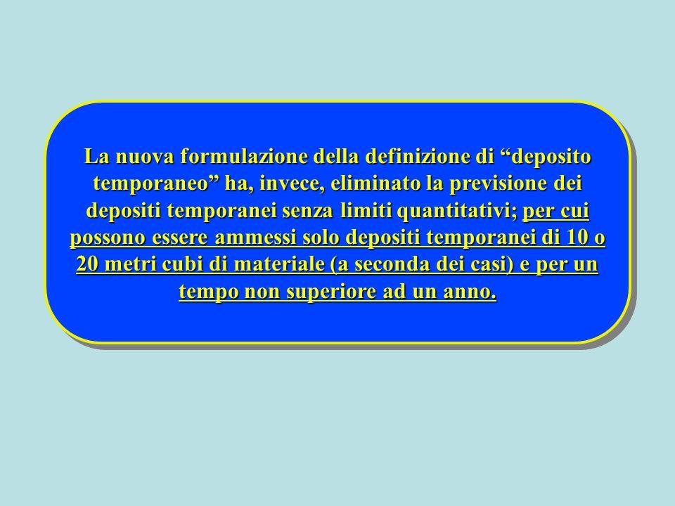 La nuova formulazione della definizione di deposito temporaneo ha, invece, eliminato la previsione dei depositi temporanei senza limiti quantitativi; per cui possono essere ammessi solo depositi temporanei di 10 o 20 metri cubi di materiale (a seconda dei casi) e per un tempo non superiore ad un anno.