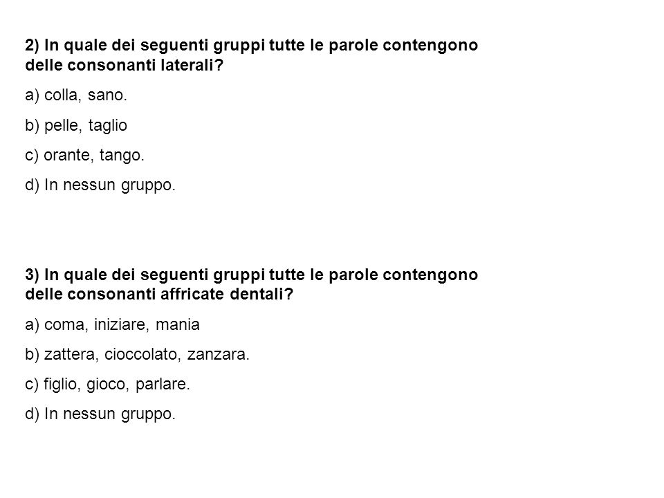 2) In quale dei seguenti gruppi tutte le parole contengono delle consonanti laterali