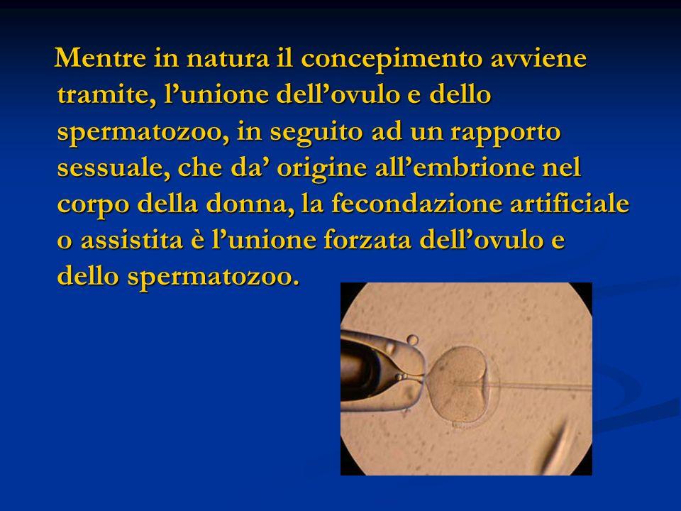 Mentre in natura il concepimento avviene tramite, l'unione dell'ovulo e dello spermatozoo, in seguito ad un rapporto sessuale, che da' origine all'embrione nel corpo della donna, la fecondazione artificiale o assistita è l'unione forzata dell'ovulo e dello spermatozoo.