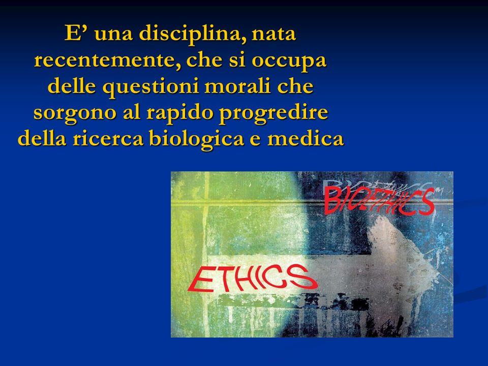 E' una disciplina, nata recentemente, che si occupa delle questioni morali che sorgono al rapido progredire della ricerca biologica e medica