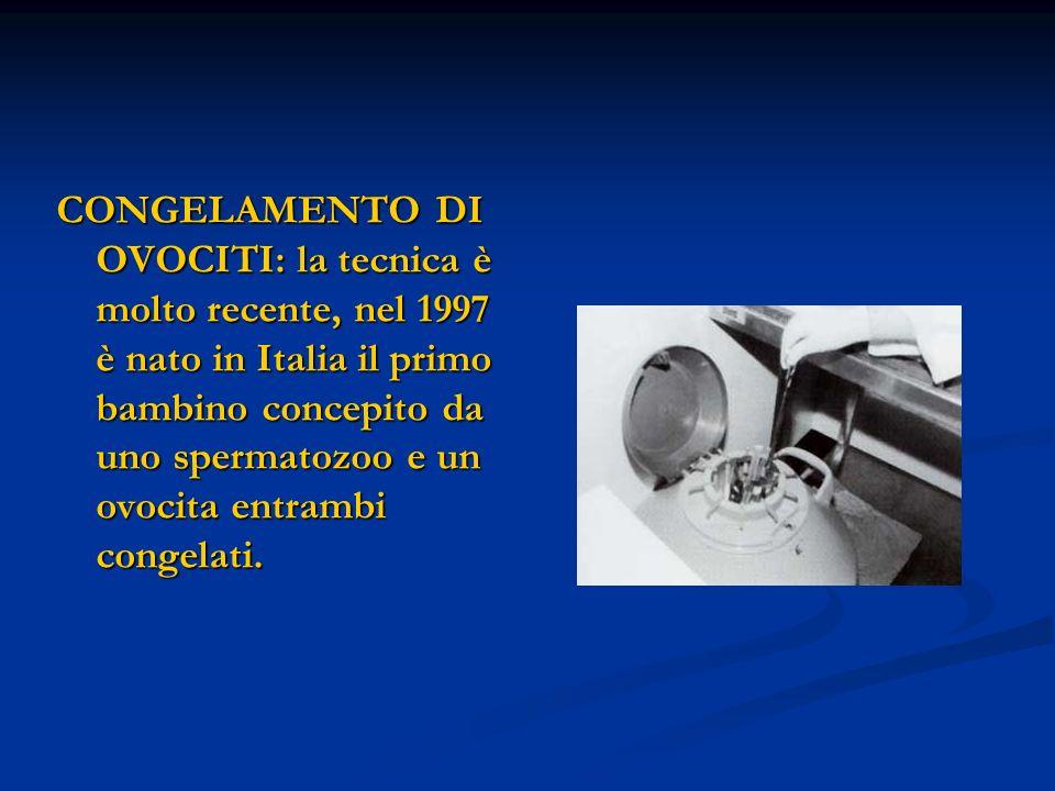 CONGELAMENTO DI OVOCITI: la tecnica è molto recente, nel 1997 è nato in Italia il primo bambino concepito da uno spermatozoo e un ovocita entrambi congelati.