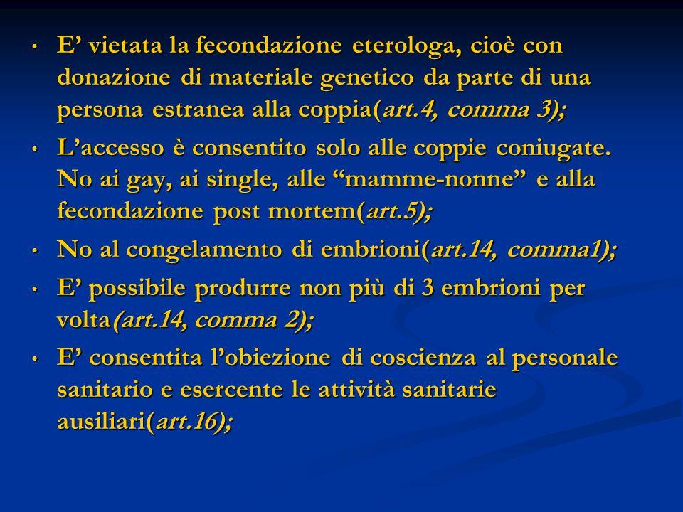 E' vietata la fecondazione eterologa, cioè con donazione di materiale genetico da parte di una persona estranea alla coppia(art.4, comma 3);