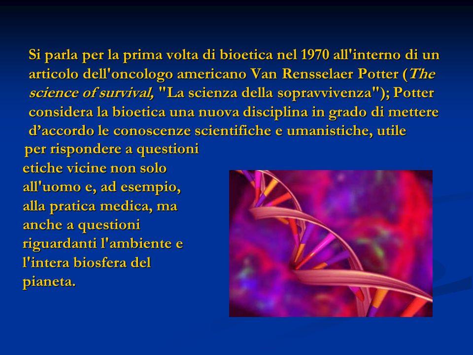 Si parla per la prima volta di bioetica nel 1970 all interno di un articolo dell oncologo americano Van Rensselaer Potter (The science of survival, La scienza della sopravvivenza ); Potter considera la bioetica una nuova disciplina in grado di mettere d'accordo le conoscenze scientifiche e umanistiche, utile