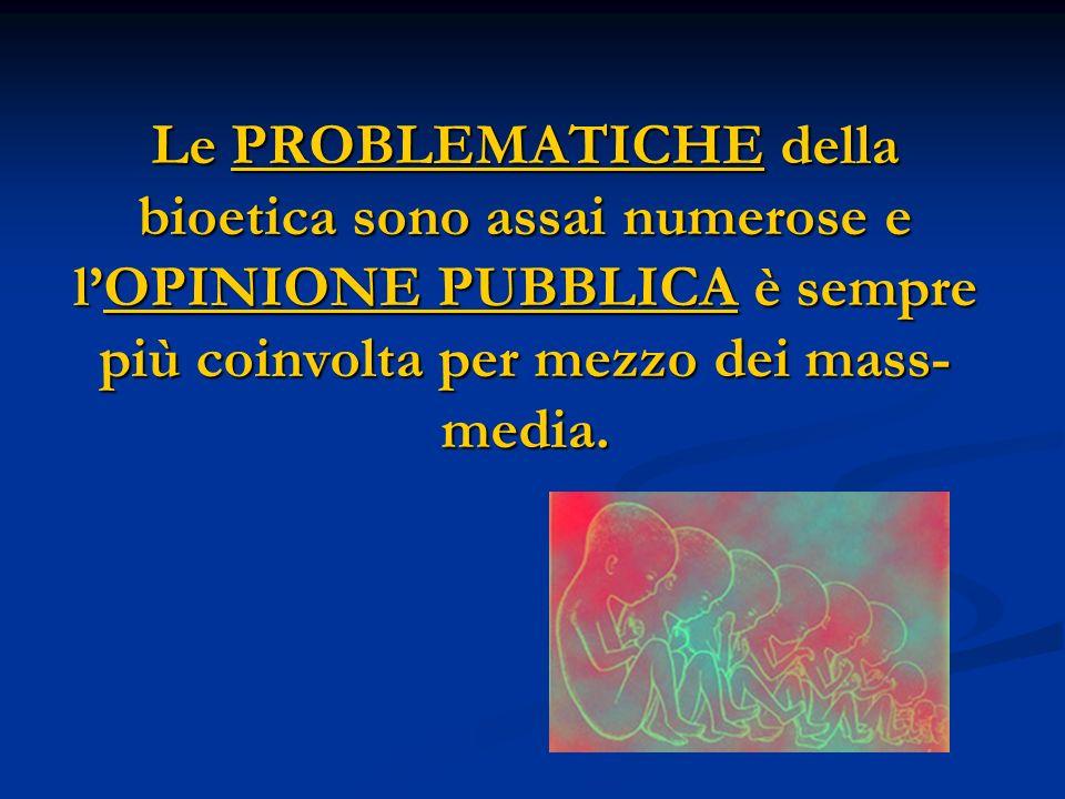 Le PROBLEMATICHE della bioetica sono assai numerose e l'OPINIONE PUBBLICA è sempre più coinvolta per mezzo dei mass-media.
