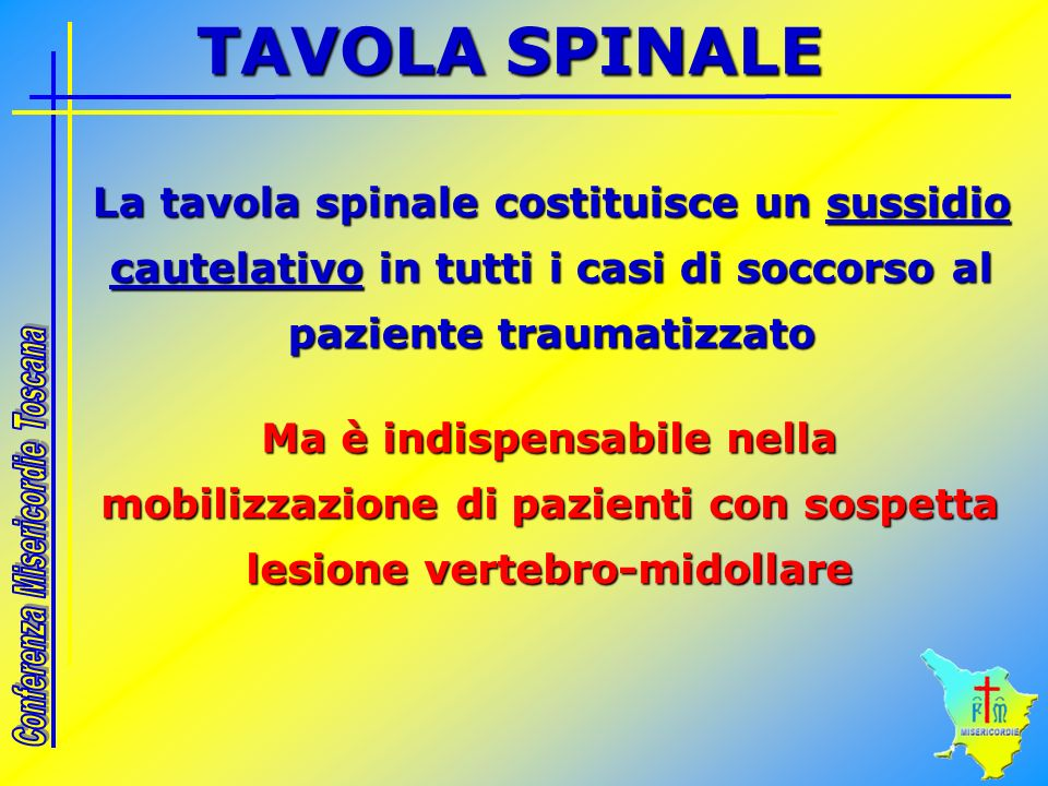 TAVOLA SPINALE La tavola spinale costituisce un sussidio cautelativo in tutti i casi di soccorso al paziente traumatizzato.