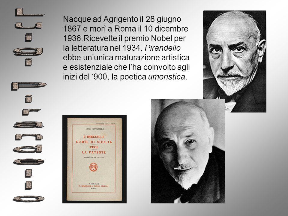 Nacque ad Agrigento il 28 giugno 1867 e morì a Roma il 10 dicembre 1936.Ricevette il premio Nobel per la letteratura nel 1934. Pirandello ebbe un'unica maturazione artistica e esistenziale che l'ha coinvolto agli inizi del '900, la poetica umoristica.