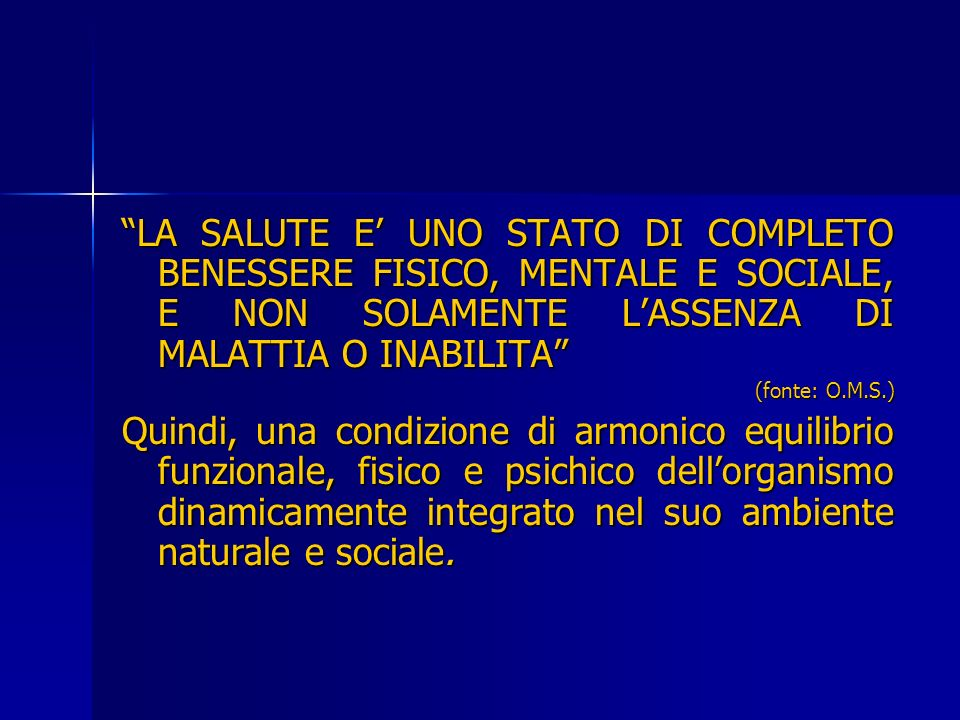LA SALUTE E' UNO STATO DI COMPLETO BENESSERE FISICO, MENTALE E SOCIALE, E NON SOLAMENTE L'ASSENZA DI MALATTIA O INABILITA