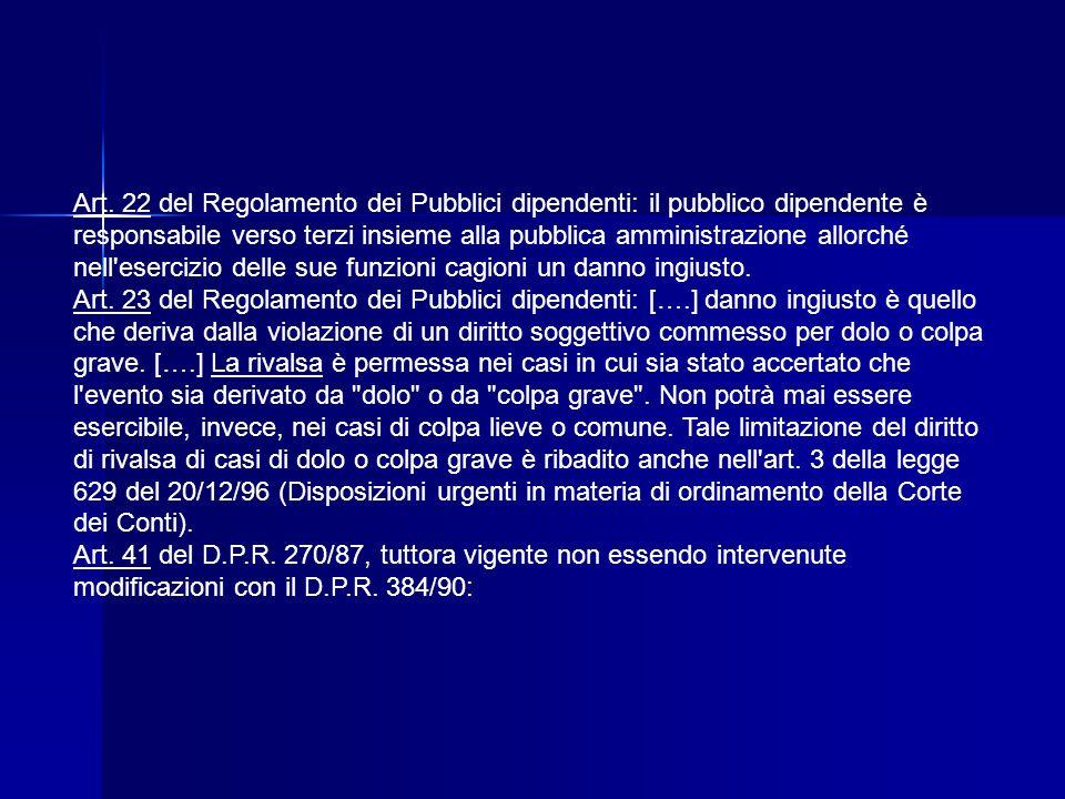 Art. 22 del Regolamento dei Pubblici dipendenti: il pubblico dipendente è responsabile verso terzi insieme alla pubblica amministrazione allorché nell esercizio delle sue funzioni cagioni un danno ingiusto.