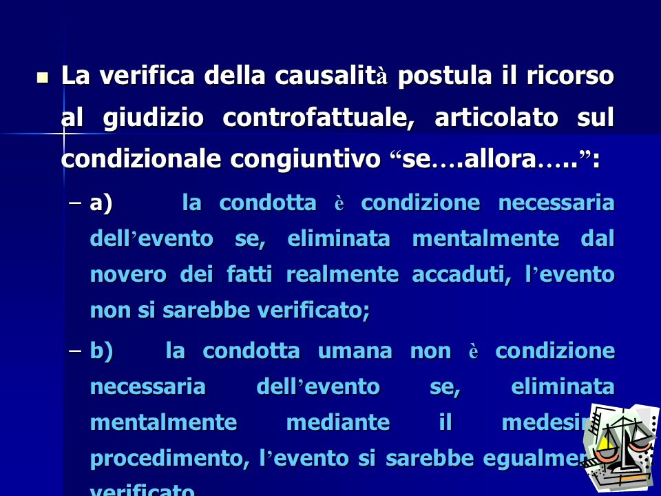 La verifica della causalità postula il ricorso al giudizio controfattuale, articolato sul condizionale congiuntivo se….allora….. :