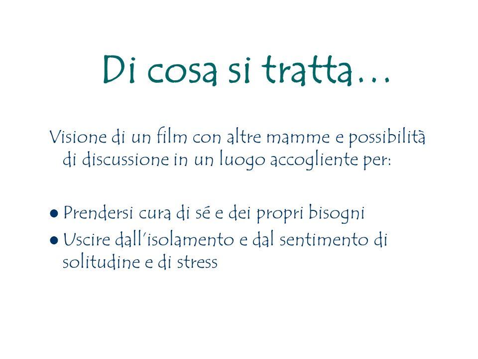 Di cosa si tratta… Visione di un film con altre mamme e possibilità di discussione in un luogo accogliente per: