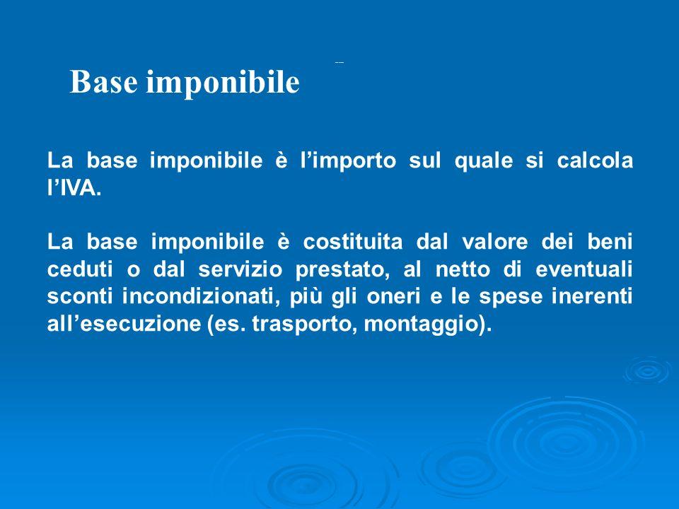 Base imponibileBase imponibile. La base imponibile è l'importo sul quale si calcola l'IVA.