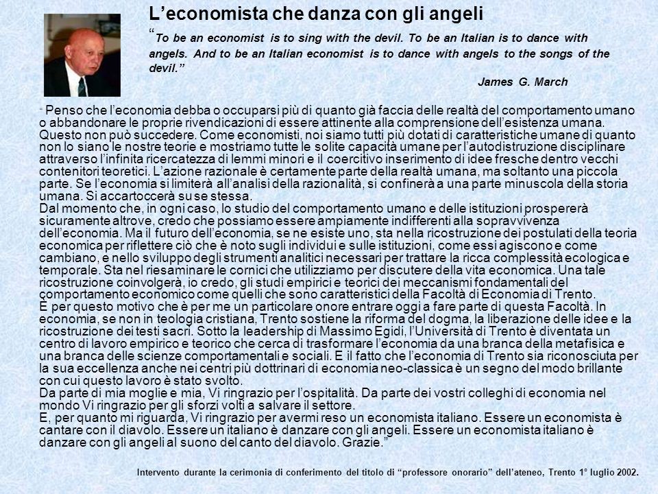 L'economista che danza con gli angeli To be an economist is to sing with the devil. To be an Italian is to dance with angels. And to be an Italian economist is to dance with angels to the songs of the devil. James G. March