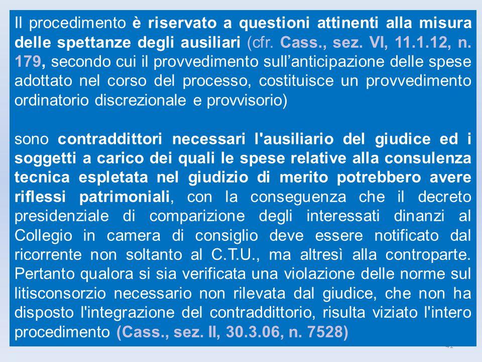 Il procedimento è riservato a questioni attinenti alla misura delle spettanze degli ausiliari (cfr. Cass., sez. VI, 11.1.12, n. 179, secondo cui il provvedimento sull'anticipazione delle spese adottato nel corso del processo, costituisce un provvedimento ordinatorio discrezionale e provvisorio)