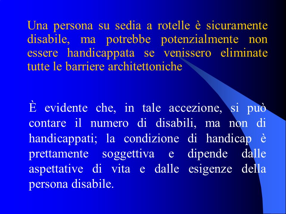 Una persona su sedia a rotelle è sicuramente disabile, ma potrebbe potenzialmente non essere handicappata se venissero eliminate tutte le barriere architettoniche