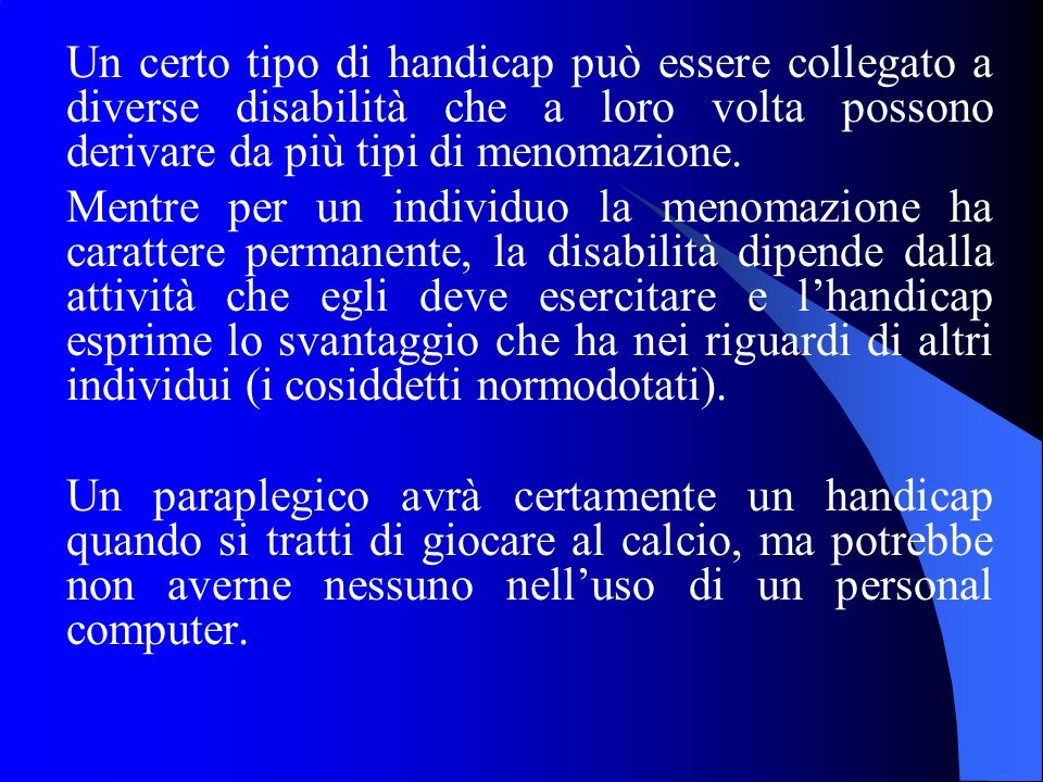 Un certo tipo di handicap può essere collegato a diverse disabilità che a loro volta possono derivare da più tipi di menomazione.