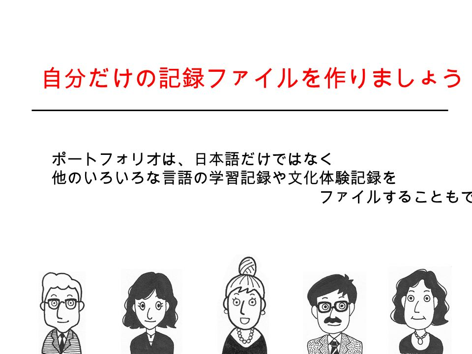 自分だけの記録ファイルを作りましょう! ポートフォリオは、日本語だけではなく 他のいろいろな言語の学習記録や文化体験記録を
